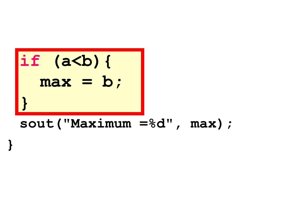 if (a<b){ max = b; } sout( Maximum =%d , max); }