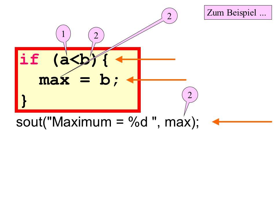 if (a<b){ max = b; } sout( Maximum = %d , max); Zum Beispiel ... 2