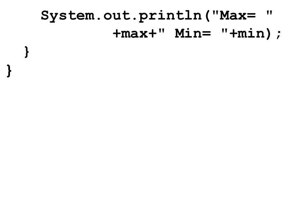 System.out.println( Max= +max+ Min= +min); } }