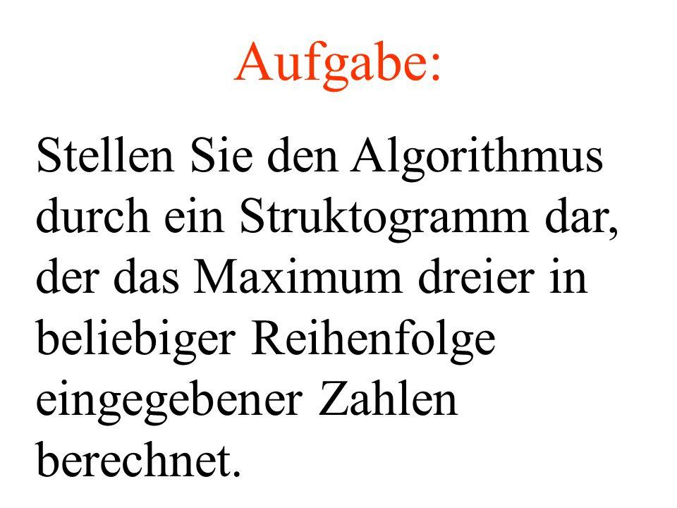 Aufgabe: Stellen Sie den Algorithmus durch ein Struktogramm dar, der das Maximum dreier in beliebiger Reihenfolge eingegebener Zahlen berechnet.