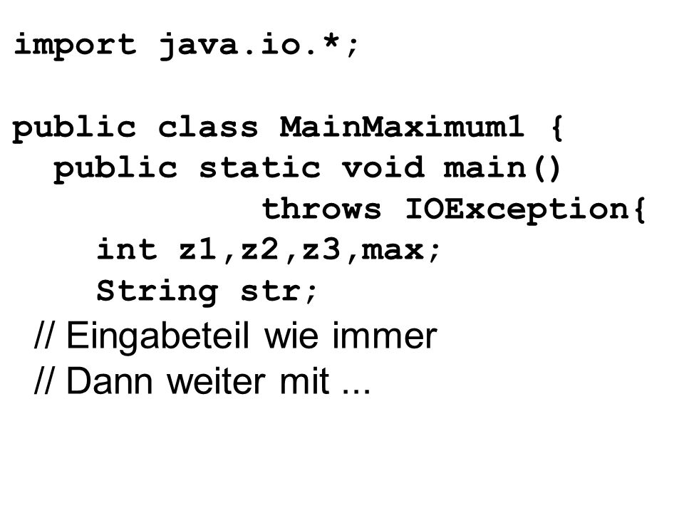 import java.io.*; public class MainMaximum1 { public static void main() throws IOException{ int z1,z2,z3,max; String str; // Eingabeteil wie immer