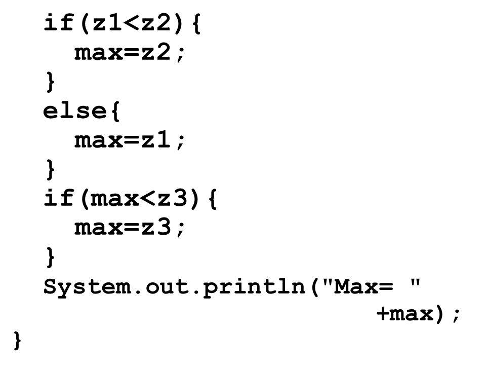 if(z1<z2){ max=z2; } else{ max=z1; } if(max<z3){ max=z3; } System.out.println( Max= +max); }