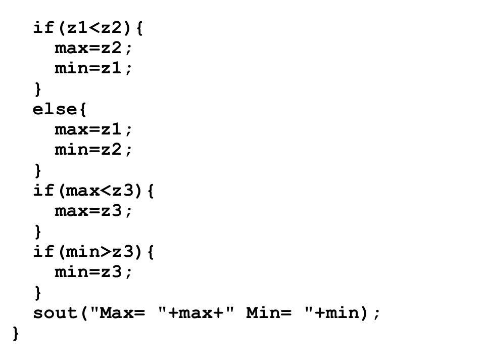 if(z1<z2){ max=z2; min=z1; } else{ max=z1; min=z2; } if(max<z3){ max=z3; } if(min>z3){ min=z3; } sout( Max= +max+ Min= +min); }