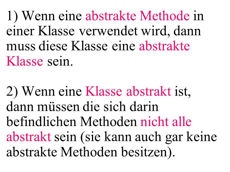 1) Wenn eine abstrakte Methode in einer Klasse verwendet wird, dann muss diese Klasse eine abstrakte Klasse sein.