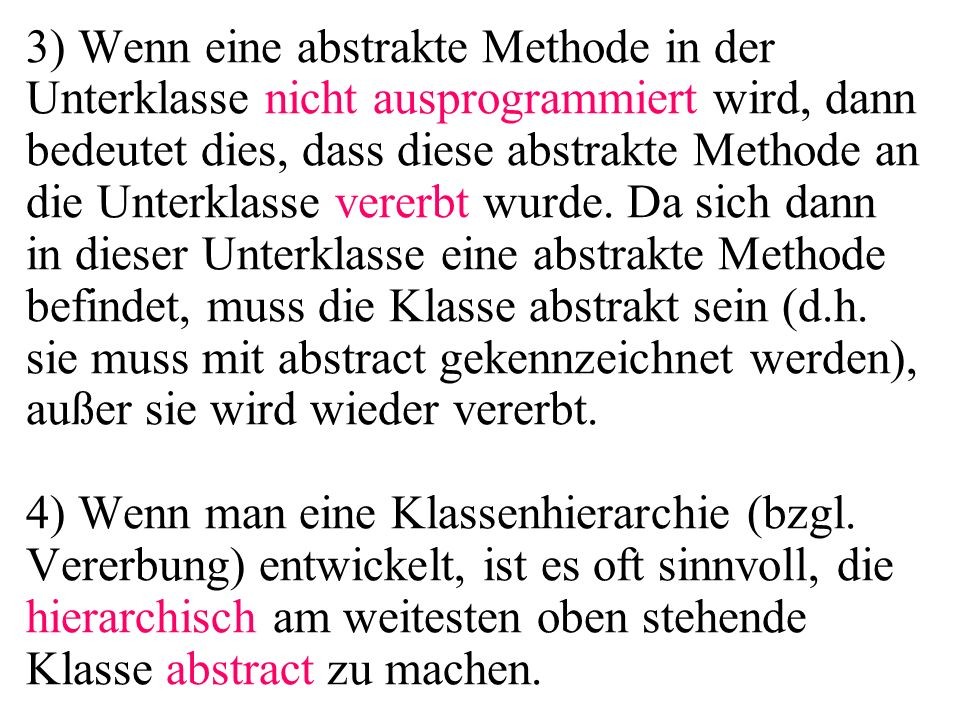 3) Wenn eine abstrakte Methode in der Unterklasse nicht ausprogrammiert wird, dann bedeutet dies, dass diese abstrakte Methode an die Unterklasse vererbt wurde.