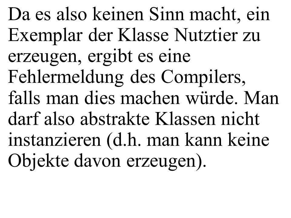 Da es also keinen Sinn macht, ein Exemplar der Klasse Nutztier zu erzeugen, ergibt es eine Fehlermeldung des Compilers, falls man dies machen würde.