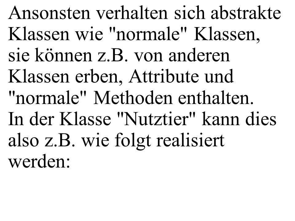 Ansonsten verhalten sich abstrakte Klassen wie normale Klassen, sie können z.B.