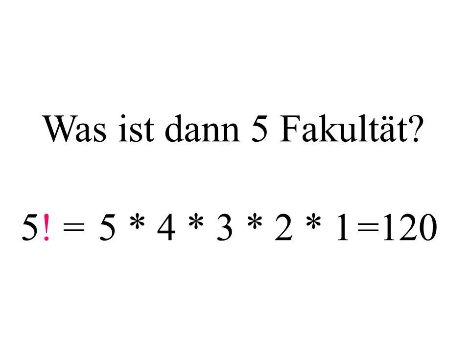 Was ist dann 5 Fakultät 5! = 5 * 4 * 3 * 2 * 1 =120