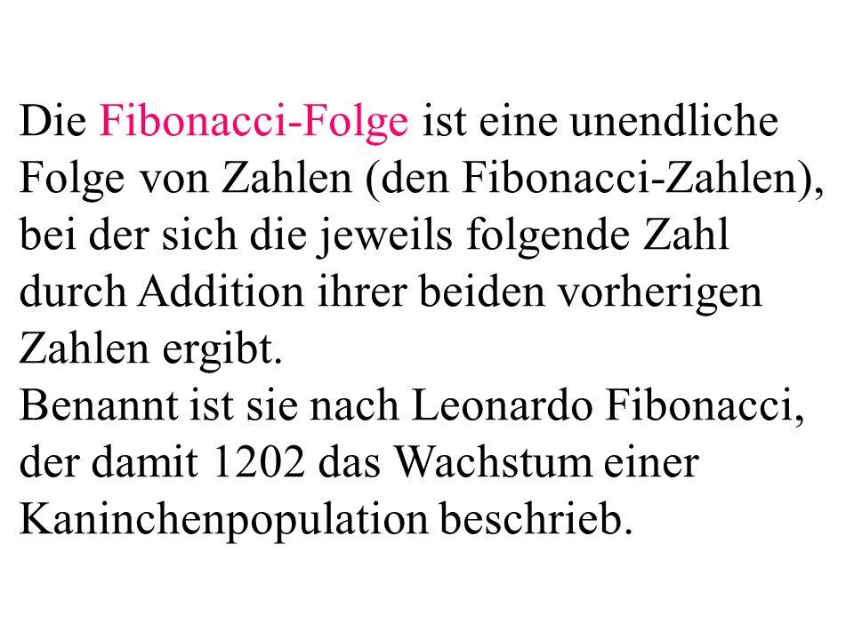 Die Fibonacci-Folge ist eine unendliche Folge von Zahlen (den Fibonacci-Zahlen), bei der sich die jeweils folgende Zahl durch Addition ihrer beiden vorherigen Zahlen ergibt.