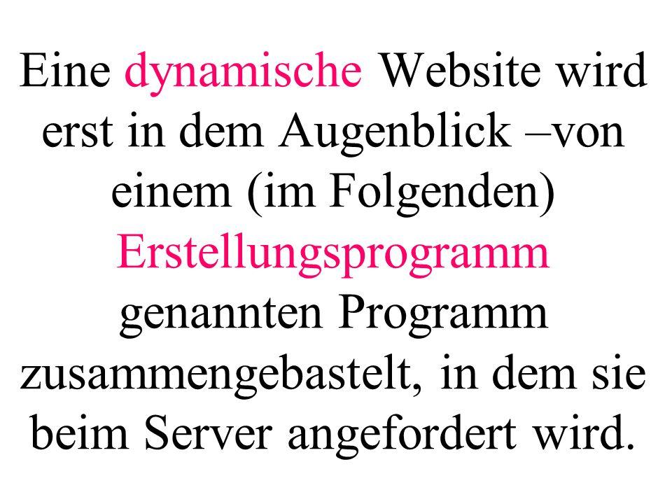 Eine dynamische Website wird erst in dem Augenblick –von einem (im Folgenden) Erstellungsprogramm genannten Programm zusammengebastelt, in dem sie beim Server angefordert wird.