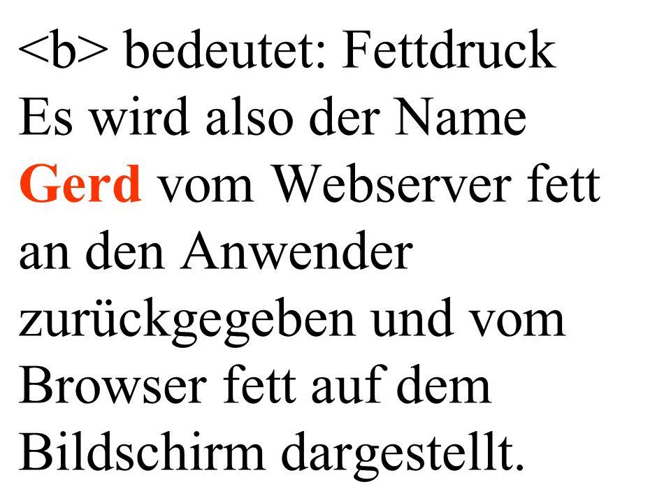 <b> bedeutet: Fettdruck Es wird also der Name Gerd vom Webserver fett an den Anwender zurückgegeben und vom Browser fett auf dem Bildschirm dargestellt.