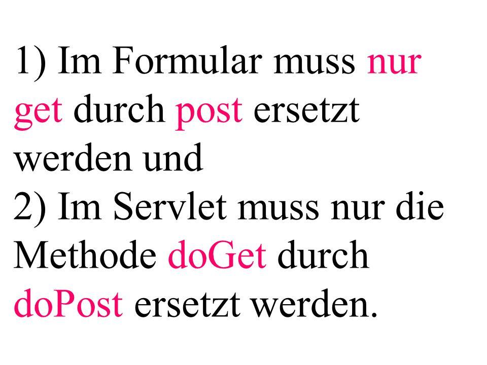 1) Im Formular muss nur get durch post ersetzt werden und 2) Im Servlet muss nur die Methode doGet durch doPost ersetzt werden.