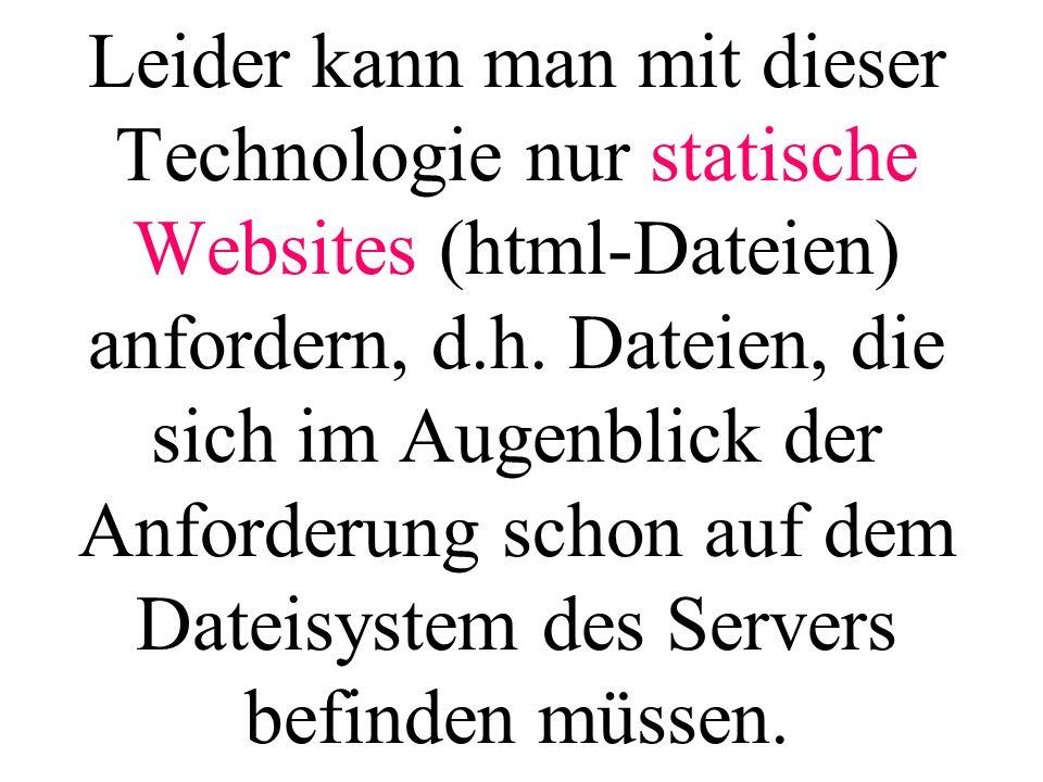 Leider kann man mit dieser Technologie nur statische Websites (html-Dateien) anfordern, d.h.