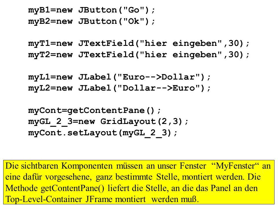 myB1=new JButton( Go );myB2=new JButton( Ok ); myT1=new JTextField( hier eingeben ,30); myT2=new JTextField( hier eingeben ,30);