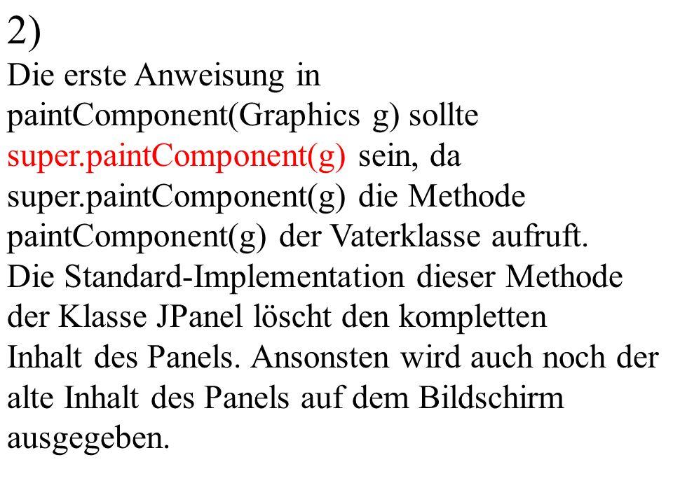 2) Die erste Anweisung in paintComponent(Graphics g) sollte super