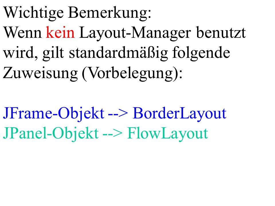 Wichtige Bemerkung: Wenn kein Layout-Manager benutzt wird, gilt standardmäßig folgende Zuweisung (Vorbelegung):