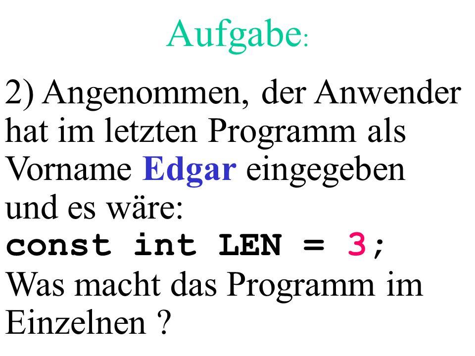Aufgabe: 2) Angenommen, der Anwender hat im letzten Programm als Vorname Edgar eingegeben und es wäre: