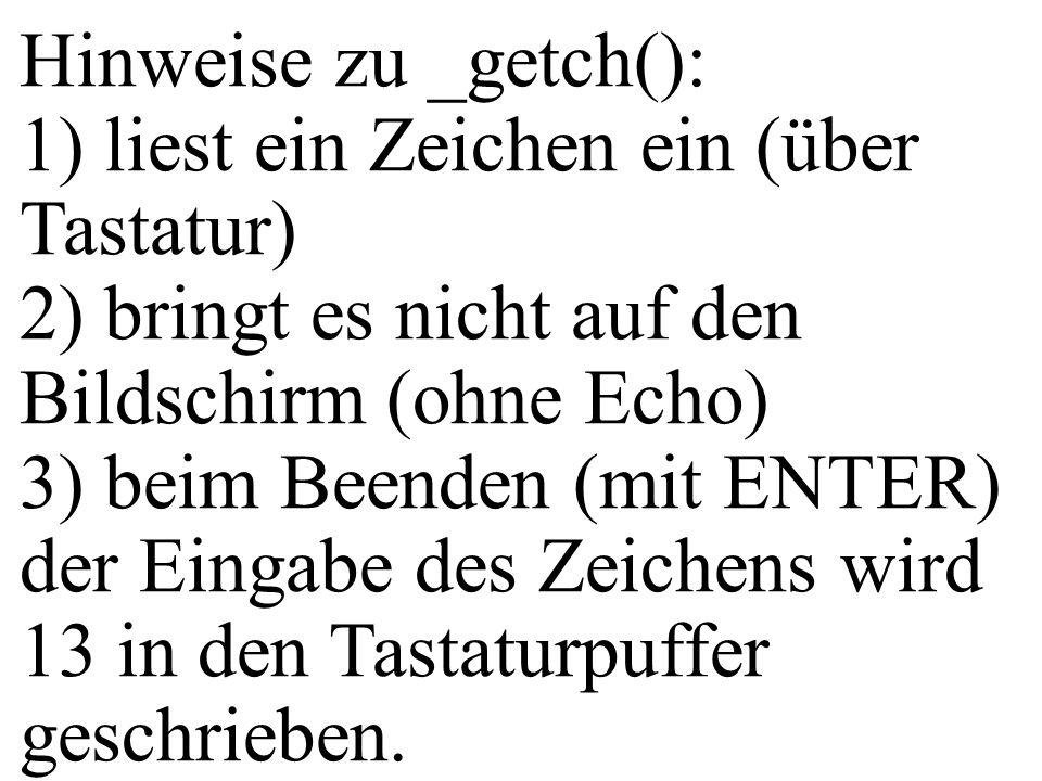 Hinweise zu _getch(): 1) liest ein Zeichen ein (über Tastatur) 2) bringt es nicht auf den Bildschirm (ohne Echo)