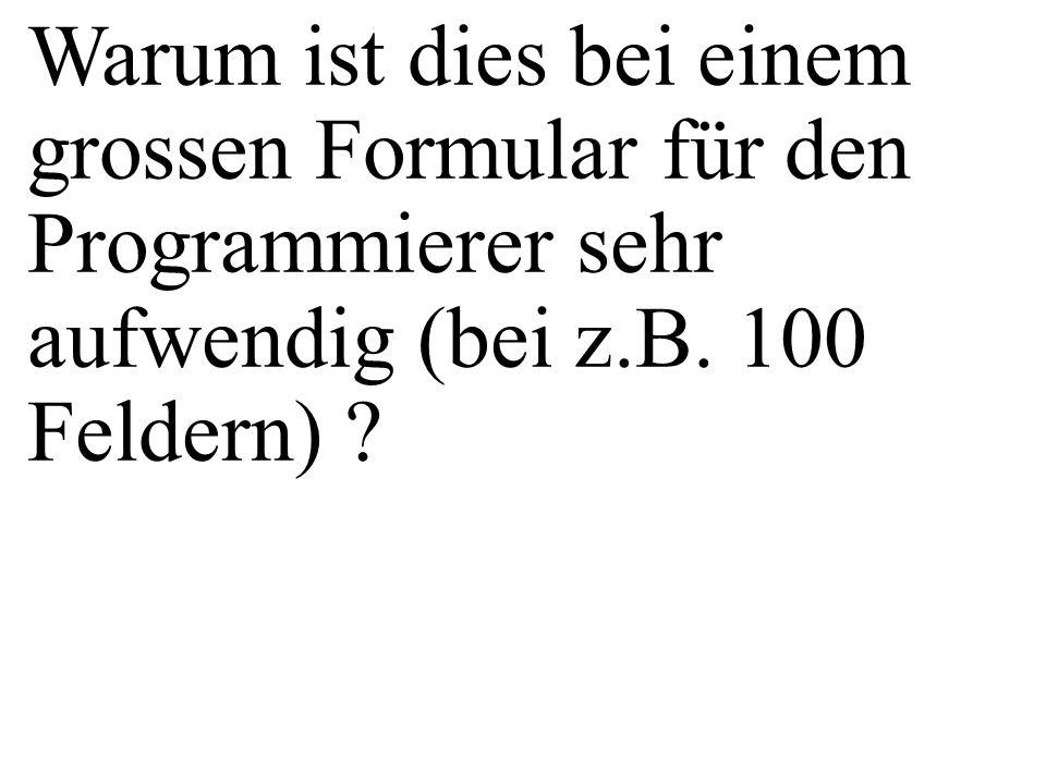 Warum ist dies bei einem grossen Formular für den Programmierer sehr aufwendig (bei z.B.