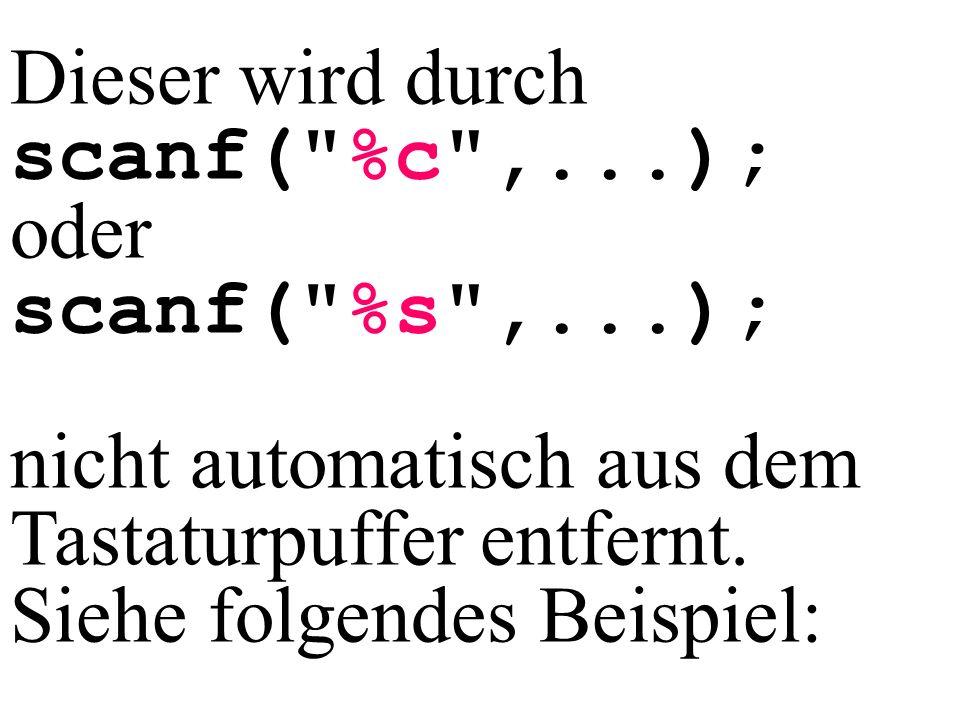 Dieser wird durch scanf( %c ,...); oder. scanf( %s ,...); nicht automatisch aus dem Tastaturpuffer entfernt.