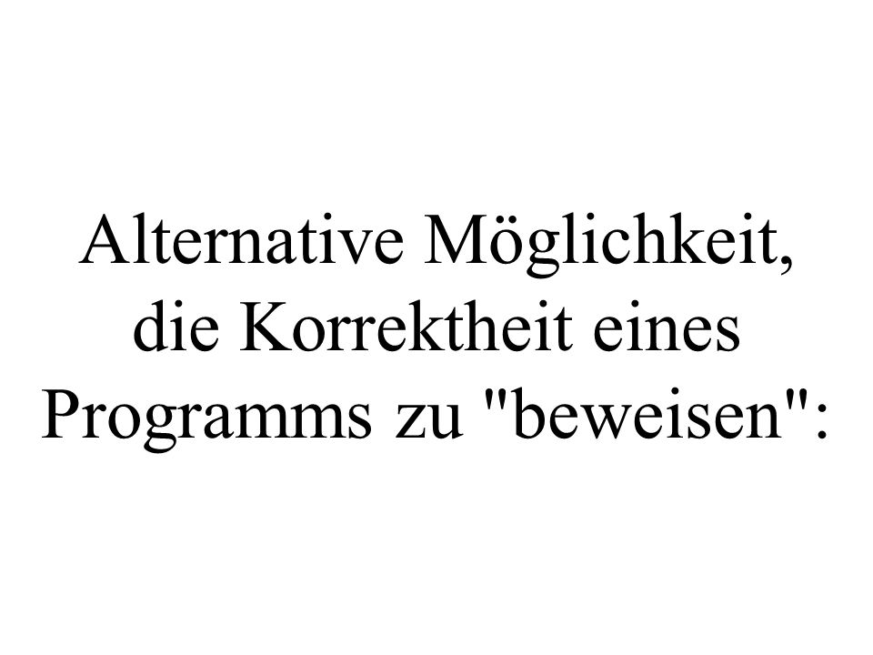 Alternative Möglichkeit, die Korrektheit eines Programms zu beweisen :