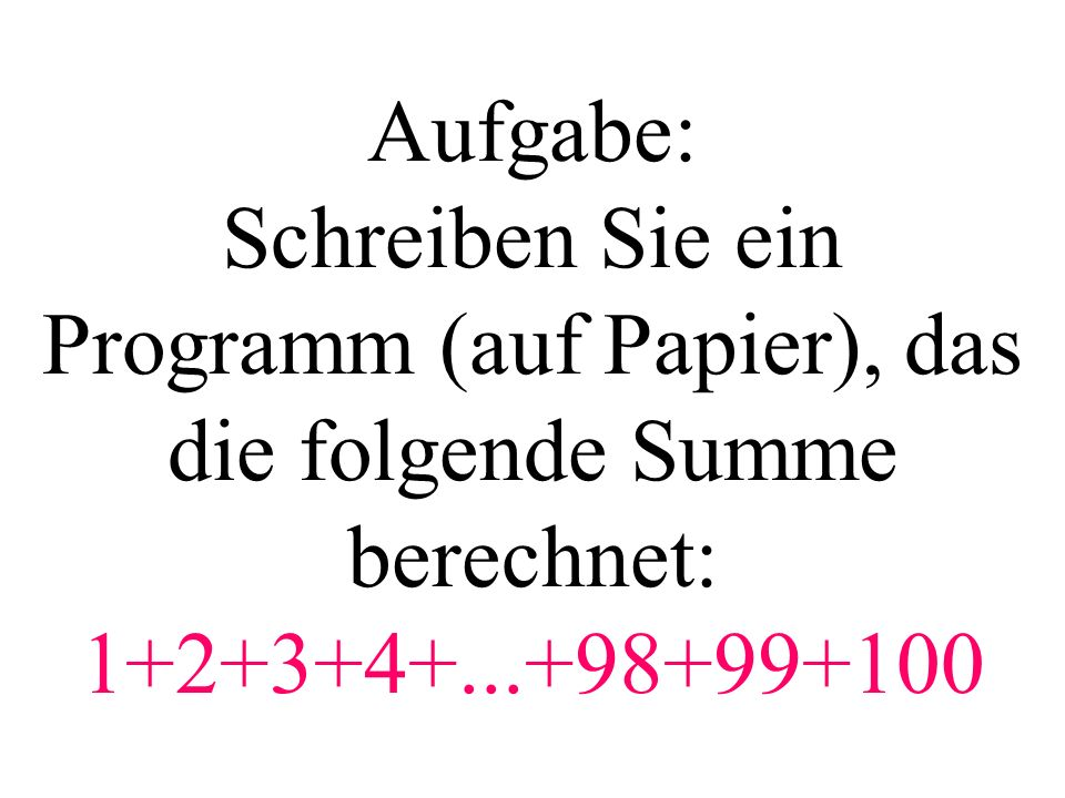 Aufgabe: Schreiben Sie ein Programm (auf Papier), das die folgende Summe berechnet: 1+2+3+4+...+98+99+100