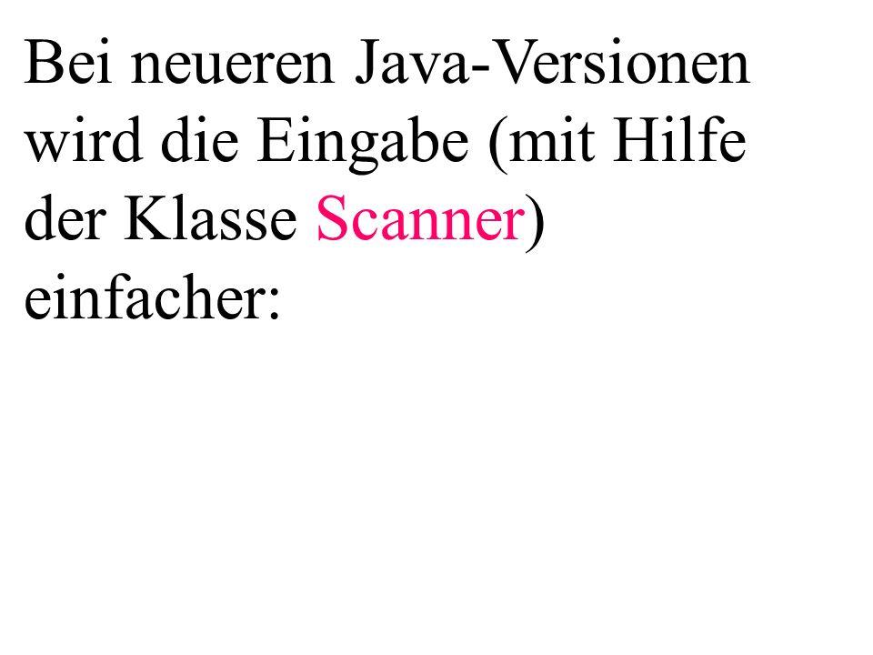 Bei neueren Java-Versionen wird die Eingabe (mit Hilfe der Klasse Scanner) einfacher: