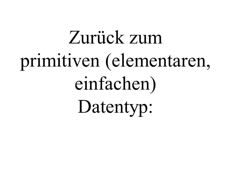 Zurück zum primitiven (elementaren, einfachen) Datentyp: