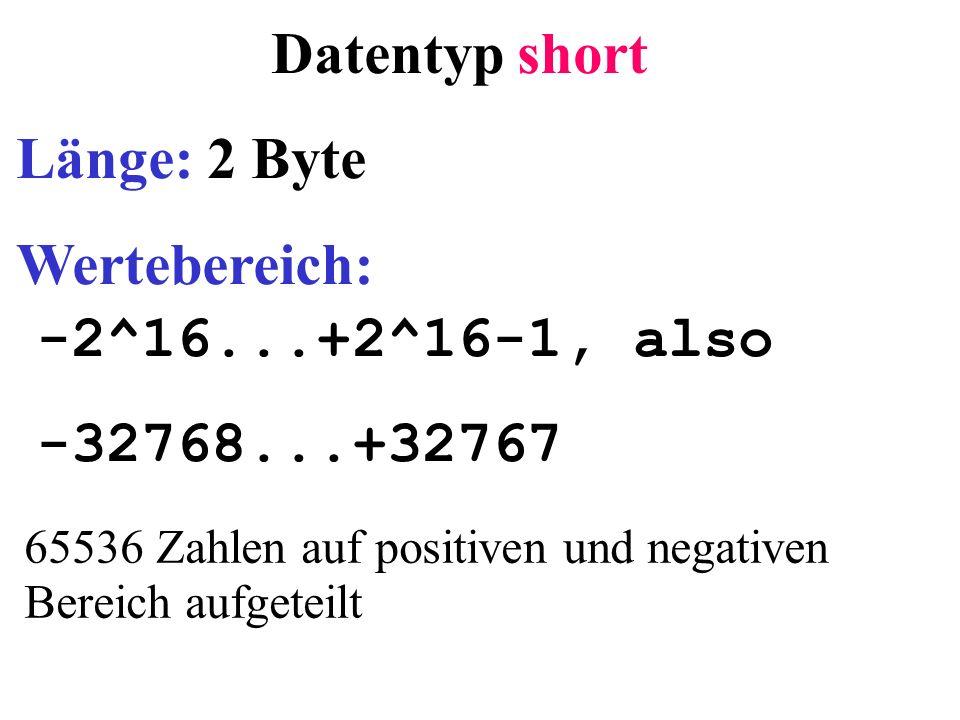 Datentyp short Länge: 2 Byte Wertebereich: -2^16...+2^16-1, also