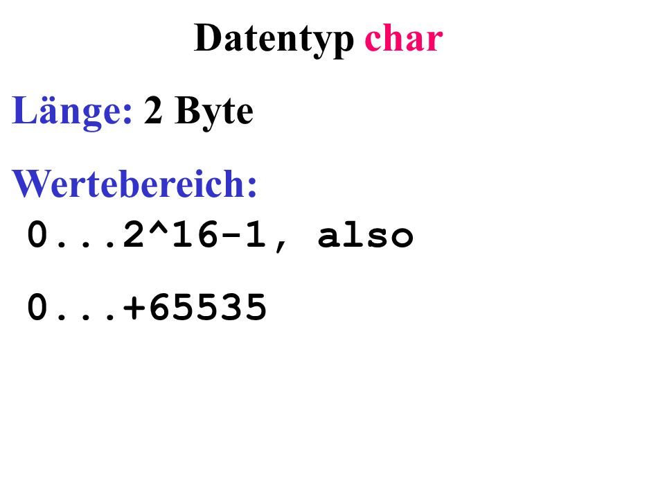 Datentyp char Länge: 2 Byte Wertebereich: 0...2^16-1, also 0...+65535