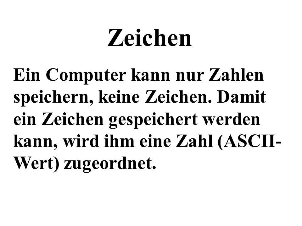 Zeichen Ein Computer kann nur Zahlen speichern, keine Zeichen. Damit ein Zeichen gespeichert werden kann, wird ihm eine Zahl (ASCII-Wert) zugeordnet.