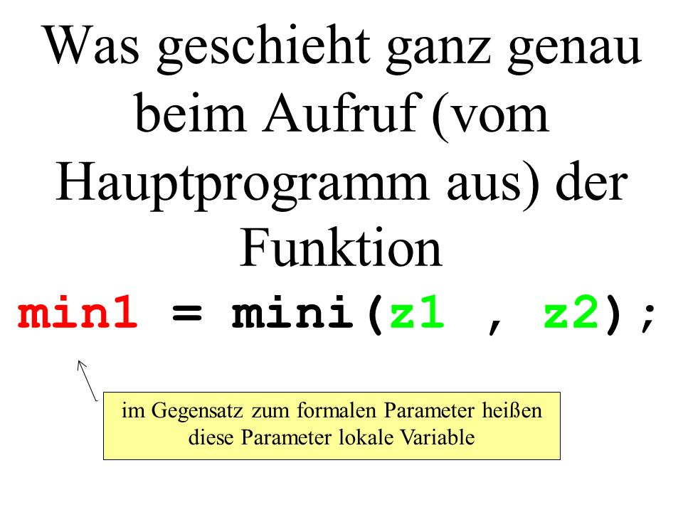 Was geschieht ganz genau beim Aufruf (vom Hauptprogramm aus) der Funktion min1 = mini(z1 , z2);