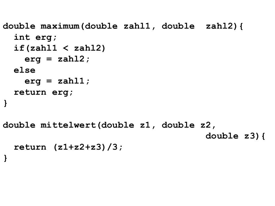 double maximum(double zahl1, double zahl2){ int erg; if(zahl1 < zahl2) erg = zahl2; else erg = zahl1; return erg; } double mittelwert(double z1, double z2, double z3){ return (z1+z2+z3)/3; }