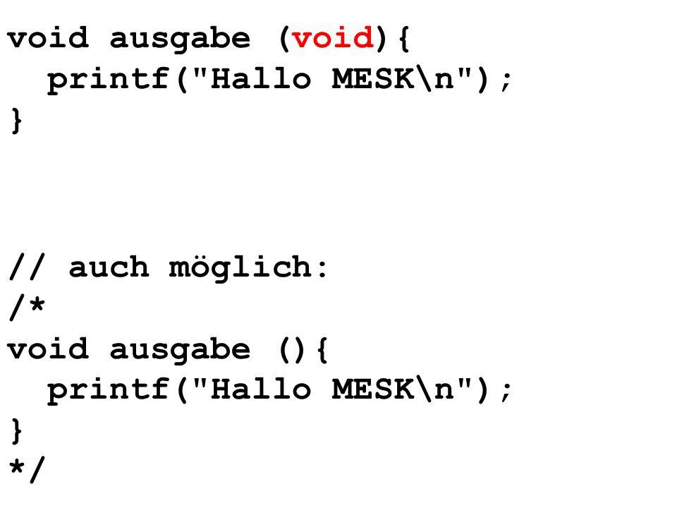 void ausgabe (void){ printf( Hallo MESK\n ); } // auch möglich: /* void ausgabe (){ printf( Hallo MESK\n );