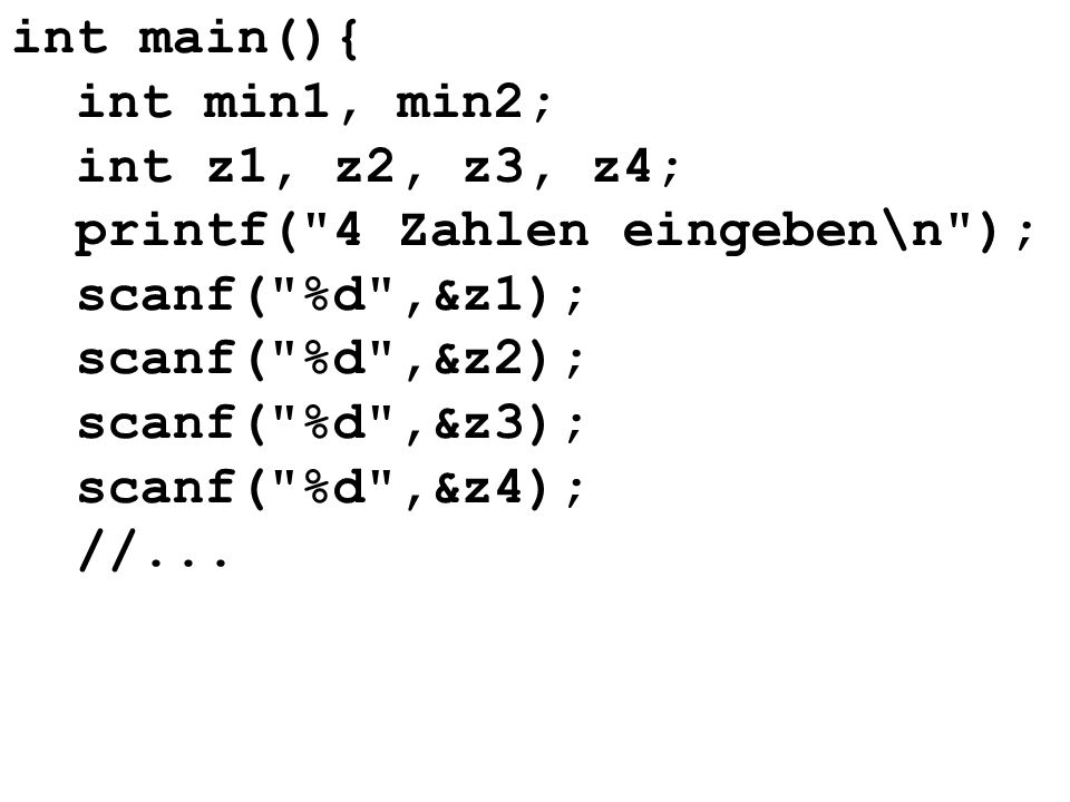 int main(){ int min1, min2; int z1, z2, z3, z4; printf( 4 Zahlen eingeben\n ); scanf( %d ,&z1); scanf( %d ,&z2);