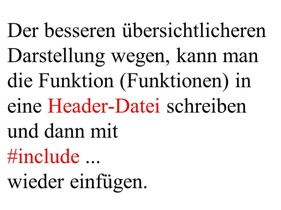 Der besseren übersichtlicheren Darstellung wegen, kann man die Funktion (Funktionen) in eine Header-Datei schreiben und dann mit #include ...