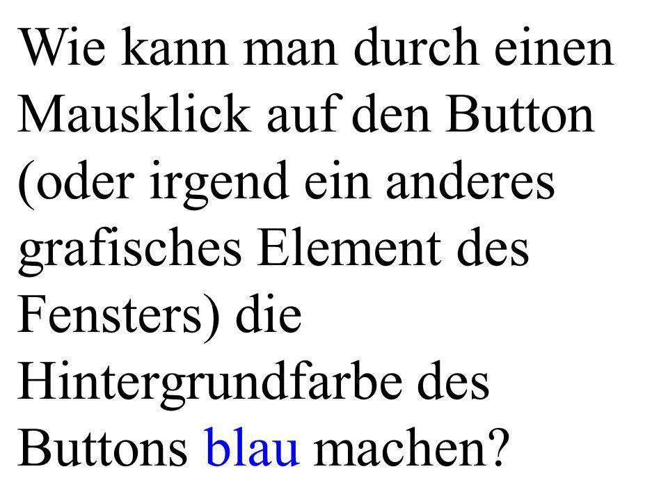 Wie kann man durch einen Mausklick auf den Button (oder irgend ein anderes grafisches Element des Fensters) die Hintergrundfarbe des Buttons blau machen
