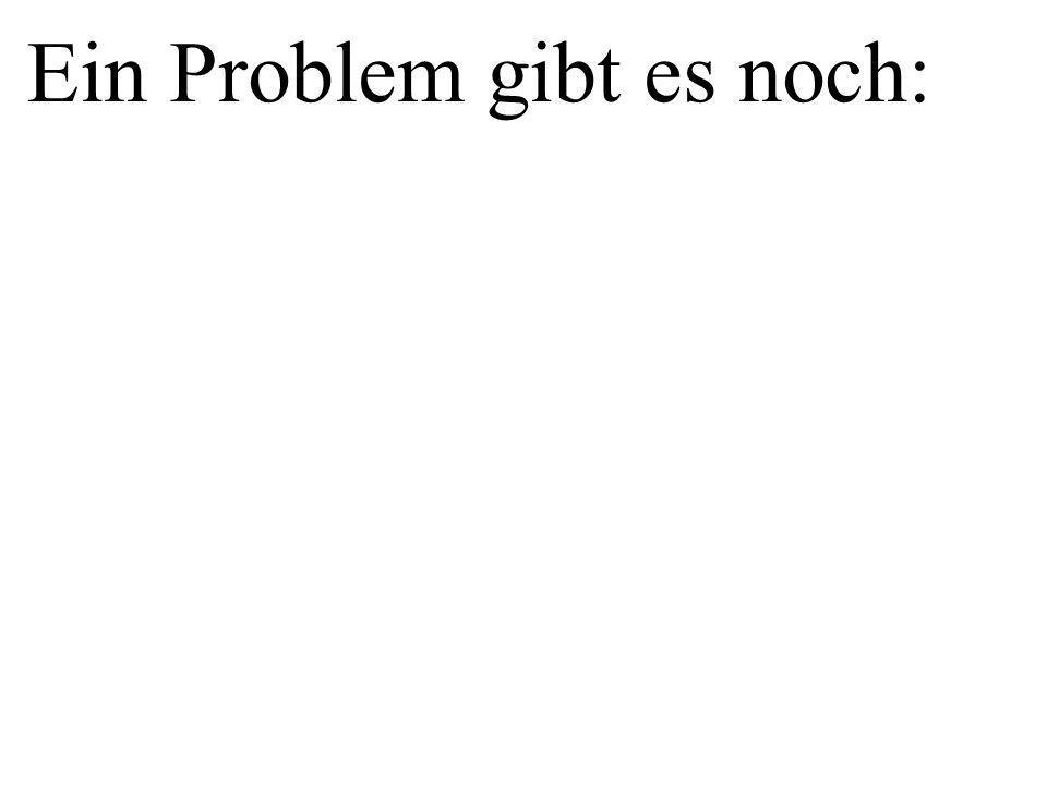Ein Problem gibt es noch: