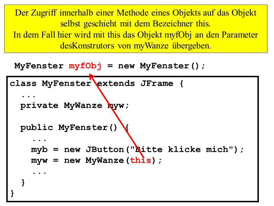 Der Zugriff innerhalb einer Methode eines Objekts auf das Objekt selbst geschieht mit dem Bezeichner this. In dem Fall hier wird mit this das Objekt myfObj an den Parameter desKonstrutors von myWanze übergeben.