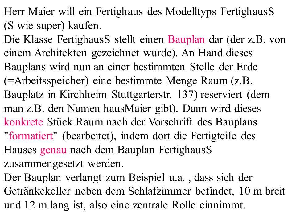 Herr Maier will ein Fertighaus des Modelltyps FertighausS (S wie super) kaufen. Die Klasse FertighausS stellt einen Bauplan dar (der z.B. von einem Architekten gezeichnet wurde). An Hand dieses Bauplans wird nun an einer bestimmten Stelle der Erde (=Arbeitsspeicher) eine bestimmte Menge Raum (z.B. Bauplatz in Kirchheim Stuttgarterstr. 137) reserviert (dem man z.B. den Namen hausMaier gibt). Dann wird dieses konkrete Stück Raum nach der Vorschrift des Bauplans formatiert (bearbeitet), indem dort die Fertigteile des Hauses genau nach dem Bauplan FertighausS zusammengesetzt werden.