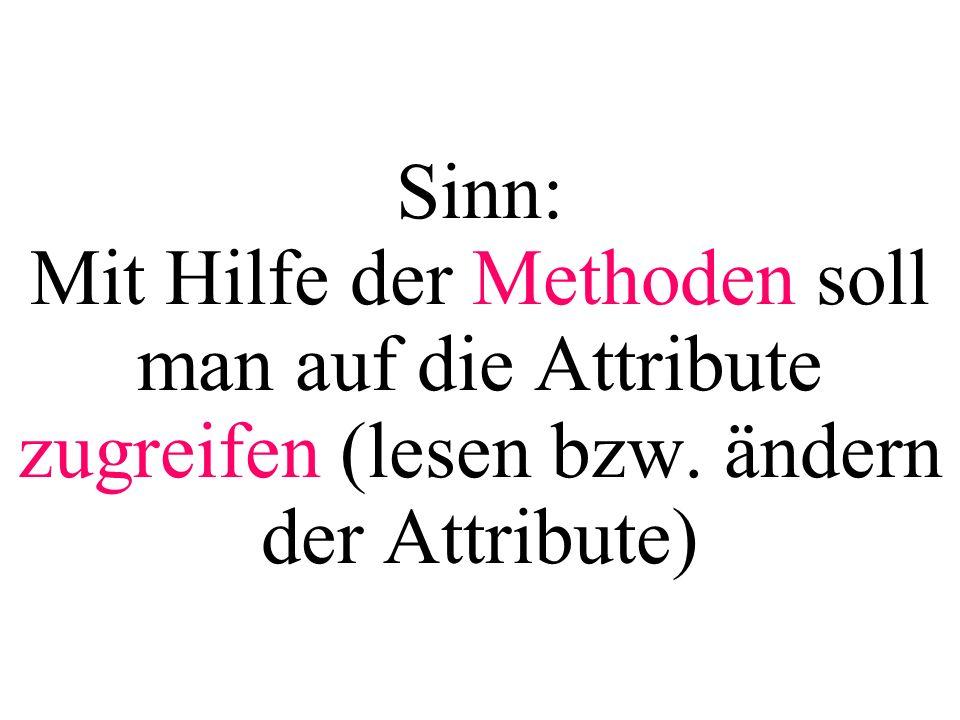 Sinn: Mit Hilfe der Methoden soll man auf die Attribute zugreifen (lesen bzw. ändern der Attribute)