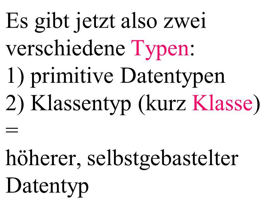 Es gibt jetzt also zwei verschiedene Typen: 1) primitive Datentypen 2) Klassentyp (kurz Klasse) = höherer, selbstgebastelter Datentyp