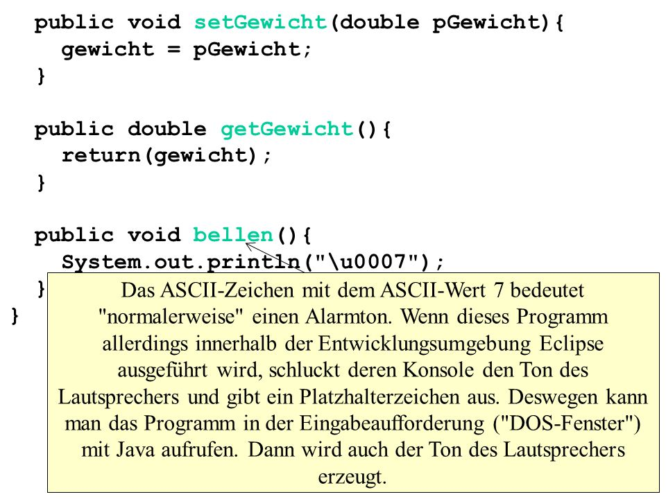 public void setGewicht(double pGewicht){ gewicht = pGewicht; } public double getGewicht(){ return(gewicht); } public void bellen(){ System.out.println( \u0007 ); } }