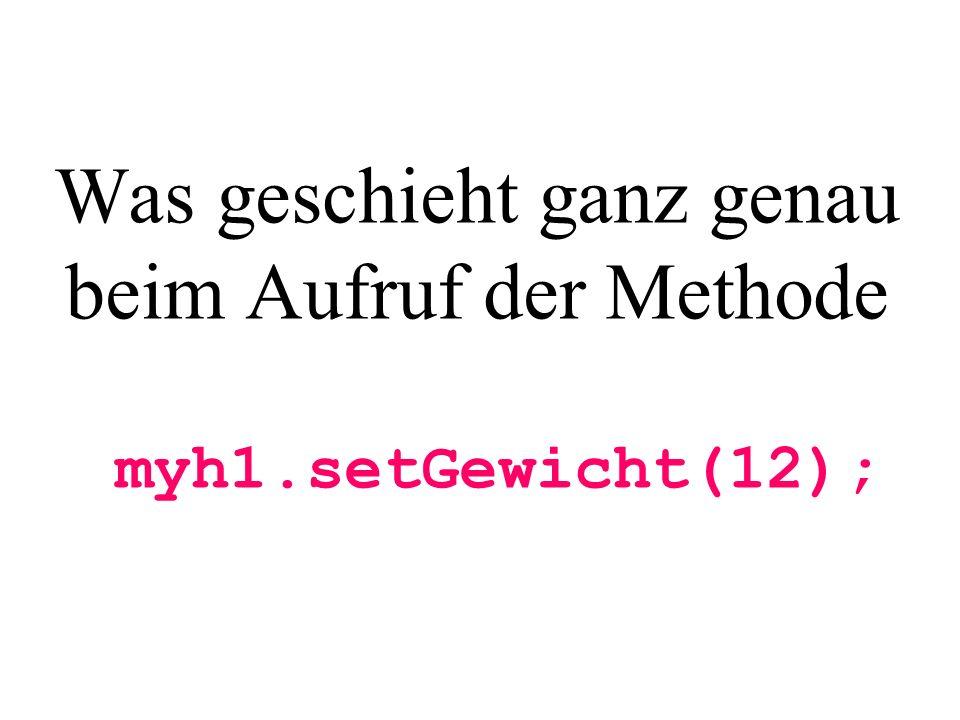 Was geschieht ganz genau beim Aufruf der Methode myh1.setGewicht(12);