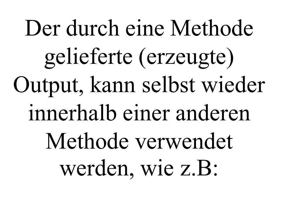 Der durch eine Methode gelieferte (erzeugte) Output, kann selbst wieder innerhalb einer anderen Methode verwendet werden, wie z.B: