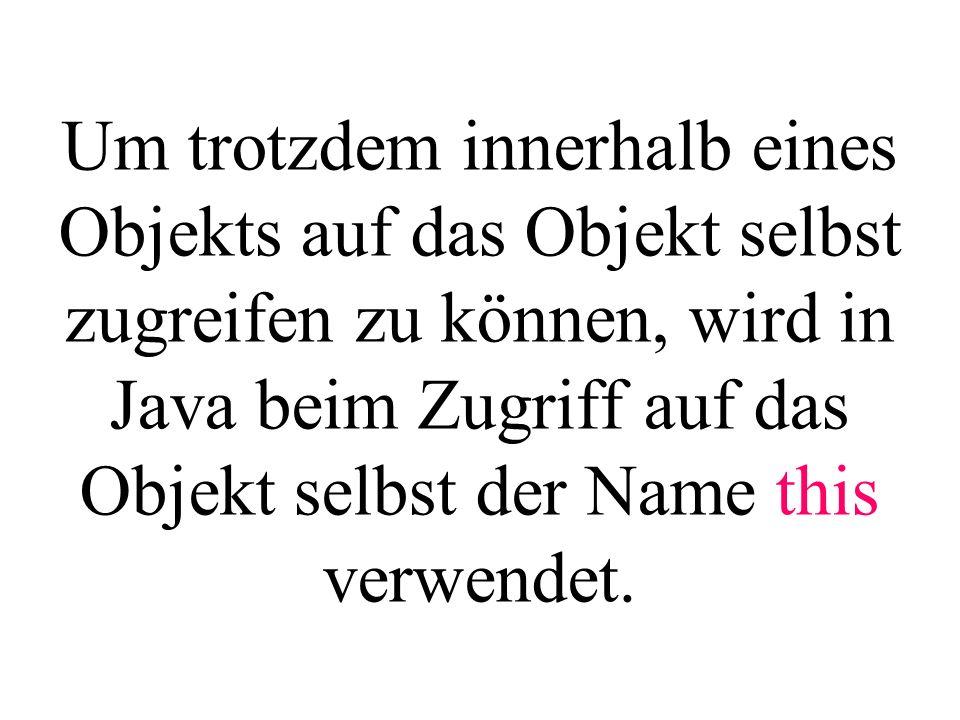 Um trotzdem innerhalb eines Objekts auf das Objekt selbst zugreifen zu können, wird in Java beim Zugriff auf das Objekt selbst der Name this verwendet.