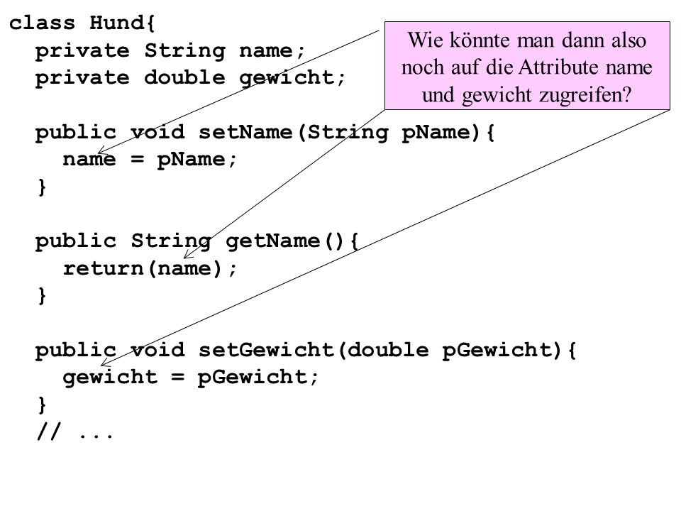 class Hund{ private String name; private double gewicht; public void setName(String pName){ name = pName; } public String getName(){ return(name); } public void setGewicht(double pGewicht){ gewicht = pGewicht; } // ...