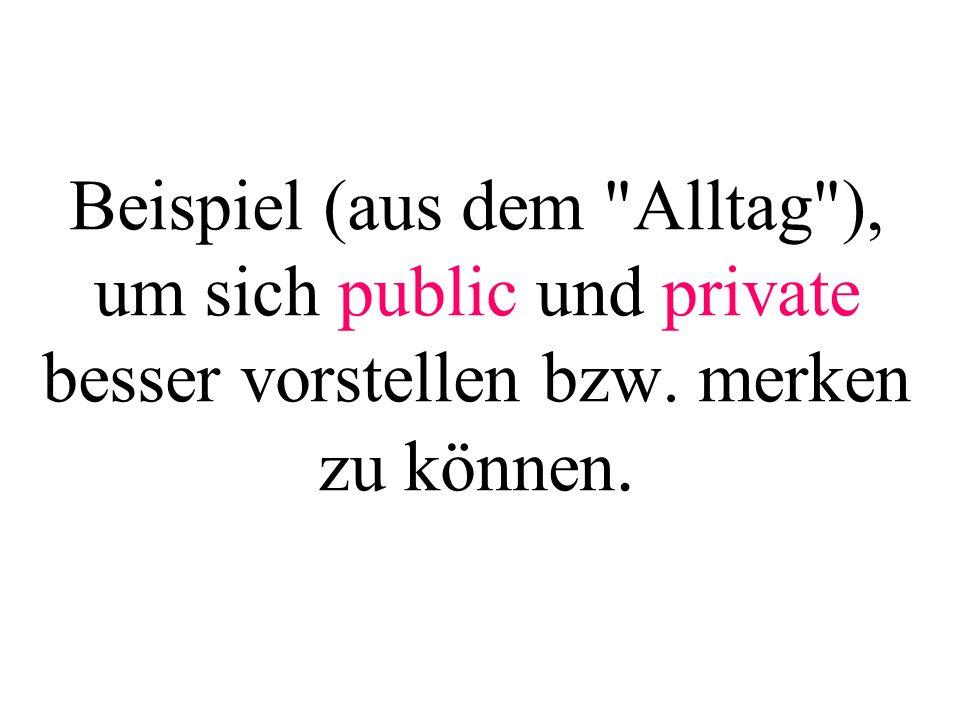 Beispiel (aus dem Alltag ), um sich public und private besser vorstellen bzw. merken zu können.
