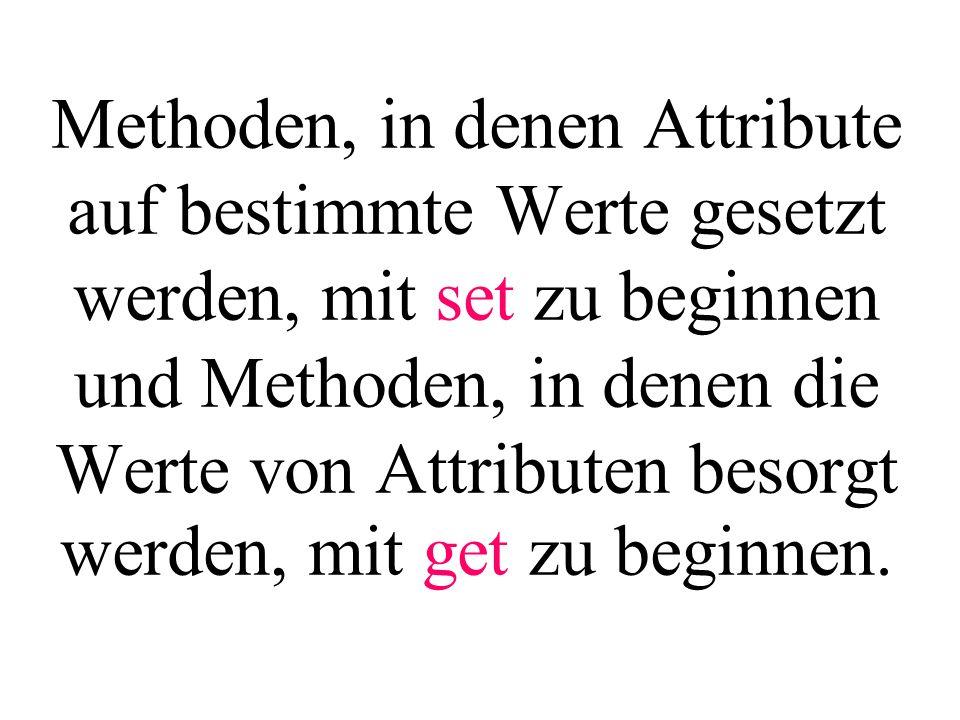 Methoden, in denen Attribute auf bestimmte Werte gesetzt werden, mit set zu beginnen und Methoden, in denen die Werte von Attributen besorgt werden, mit get zu beginnen.