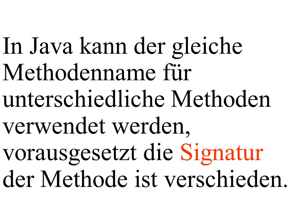 In Java kann der gleiche Methodenname für unterschiedliche Methoden verwendet werden, vorausgesetzt die Signatur der Methode ist verschieden.